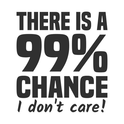 There is a 99% chance i don't care!