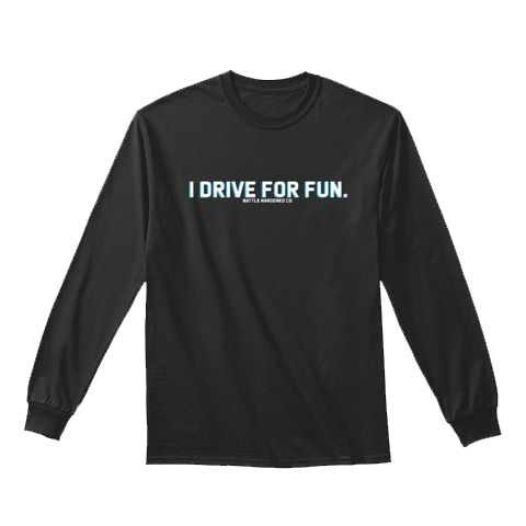 Battle Hardened - I DRIVE FOR FUN Long Sleeve