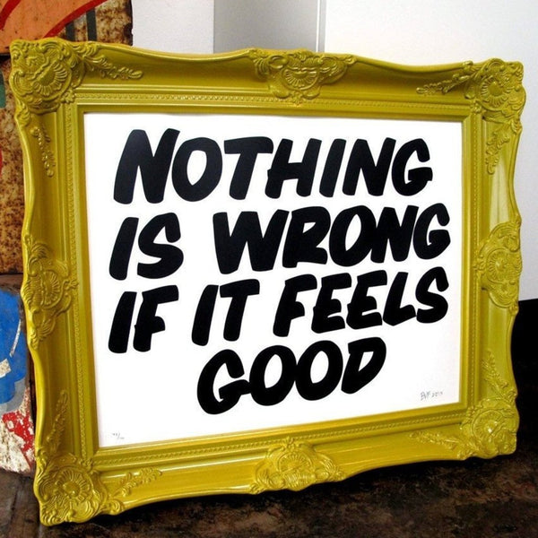 Baron Von Fancy | Poster Child Prints | Nothing Is Wrong If It Feels Good