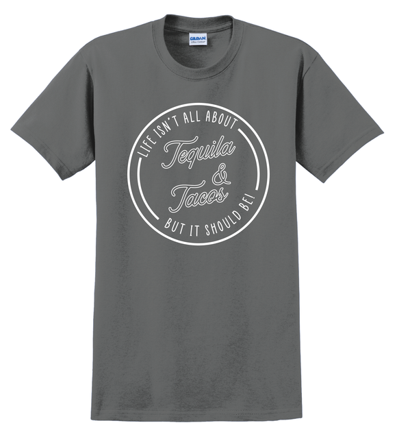 Life Isn't All About Tequila & Tacos But It Should Be T-Shirt
