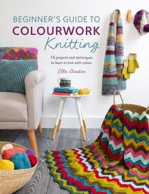 Beginner's Guide to Colourwork Knitting: 16 Projects and Techniques to Learn to Knit with Colour - Ella Austin