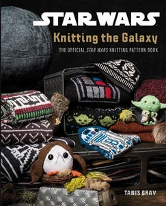 Knitting the Galaxy: The Official Star Wars Knitting Pattern Book - Tanis Gray (hardcover)