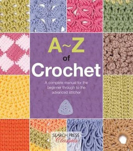 A-Z of Crochet: A Complete Manual for the Beginner Through to the Advanced Stitcher