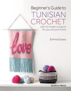 Beginner's Guide to Tunisian Crochet with 10 Modern Projects for You and Your Home - Emma Guess
