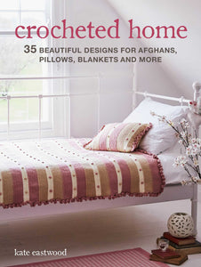Crocheted Home: 35 Beautiful Designs for Afghans, Pillows, Blankets and More - Kate Eastwood