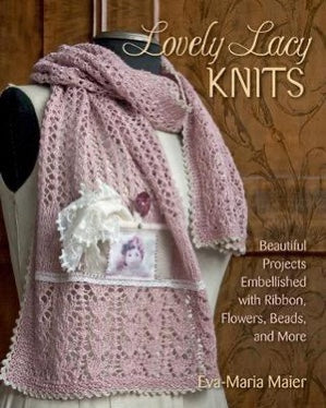 Lovely Lacy Knits: Beautiful Projects Embellished with Ribbon, Flowers, Beads and More - Eva-Maria Maier