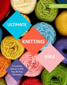 Ultimate Knitting Bible: A Complete Reference with Step-by- Step Techniques - Sharon Brant