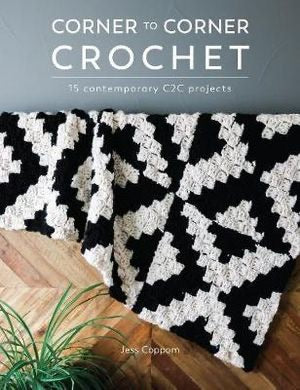 Corner to Corner Crochet: 15 contemporary C2C projects - Jess Coppom