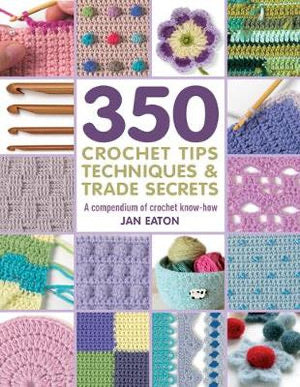 350+ Crochet Tips, Techniques and Trade Secrets: A Compendium of Crochet Know-How - Jan Eaton