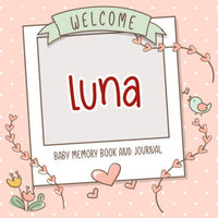 Welcome Luna - Baby Memory Book and Journal: Personalized newborn gift and album for pregnancy and birth, name of baby Luna on cover