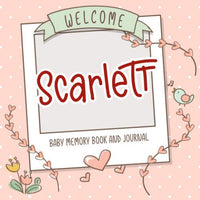 Welcome Scarlett - Baby Memory Book and Journal: Personalized newborn gift and album for pregnancy and birth, name of baby Scarlett on cover