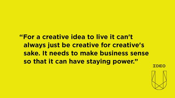 For a creative idea to live it can't always just be creative for creative's sake. It needs to make business sense so that it can have staying power.