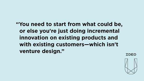 You need to start from what could be, or else you're just doing incremental innovation on existing products and with existing customers—which isn't venture design.