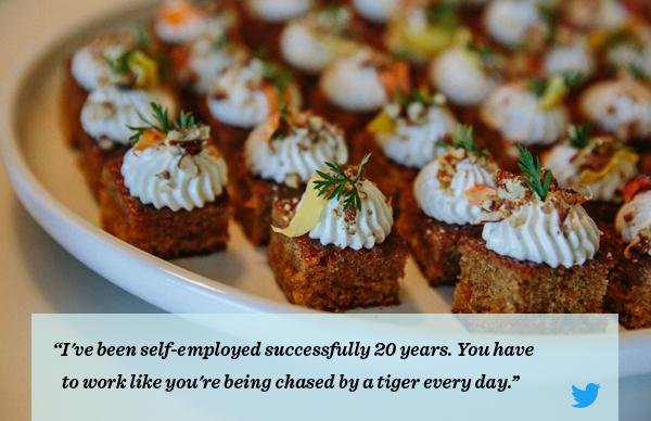 I've been self-employed for 20 years. You have to work like you're being chased by a tiger every day.