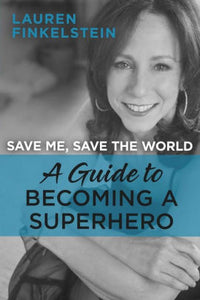 Save Me, Save the World: A Guide to Becoming a Superhero by Lauren Finkelstein