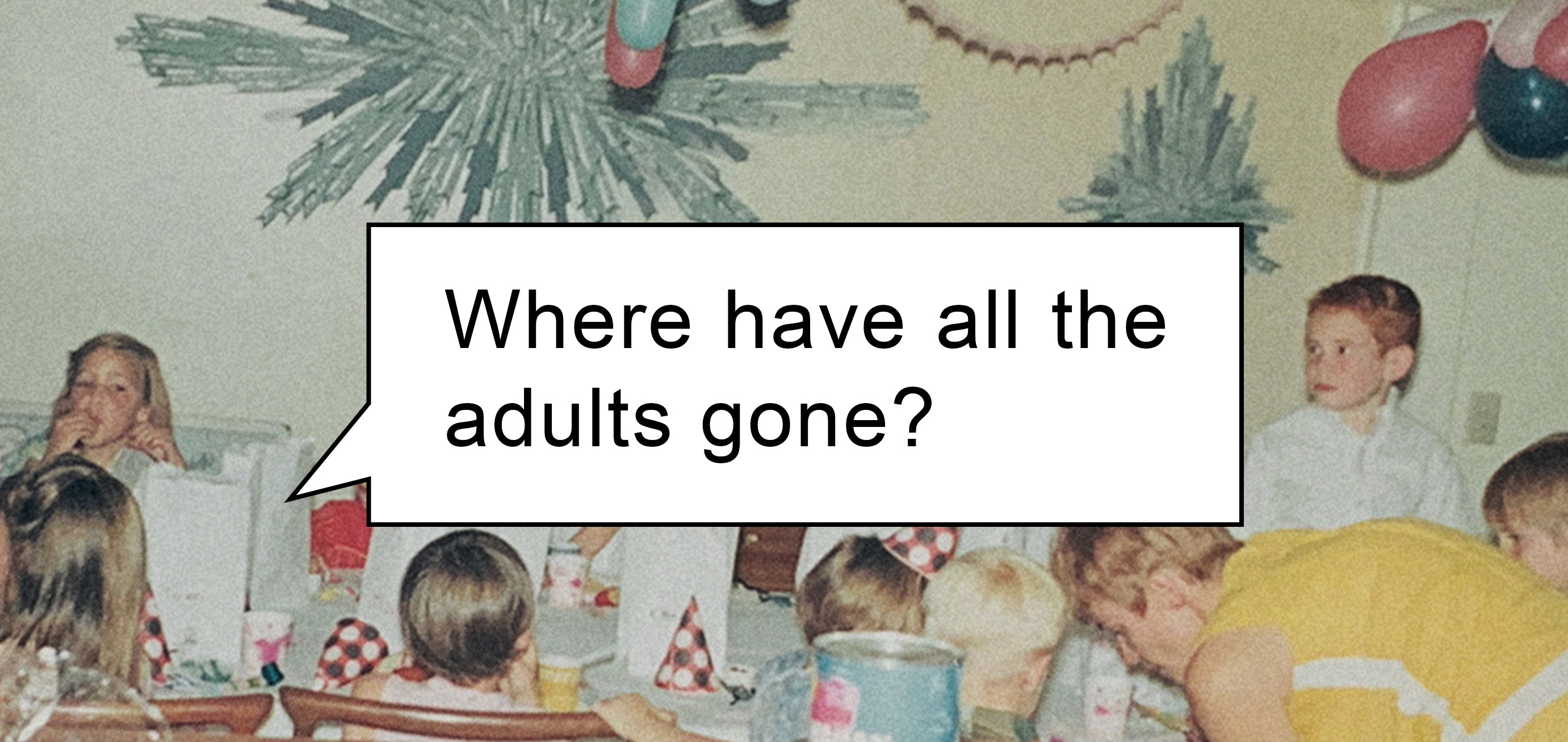 Where have all the adults gone?