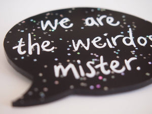 We are the weirdos, mister - Speech Bubble - The Craft - Black Glitter Laser Cut Acrylic Brooch