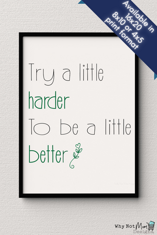 Digital wall art printable quote of 'Try a Little Harder to do a Little Better' Text is mainly a Black font with a hint of green and a whimsical flourish over a white background print.