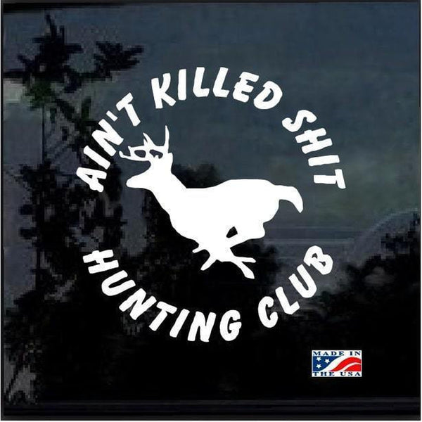 Aint Killed Shit Hunting Club Hunting Window Decal Sticker