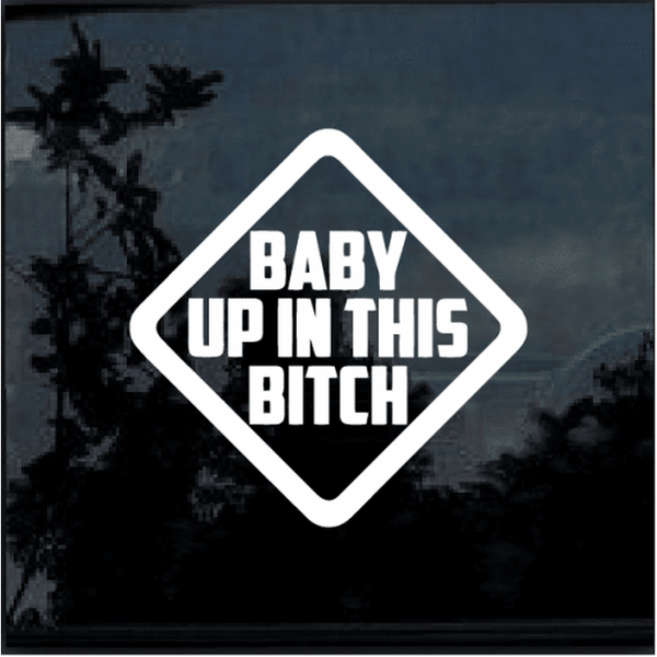 Baby Up In This Bitch Window Decal Sticker A2