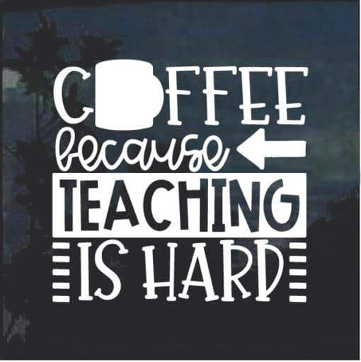Coffee Because Teaching is Hard decal sticker