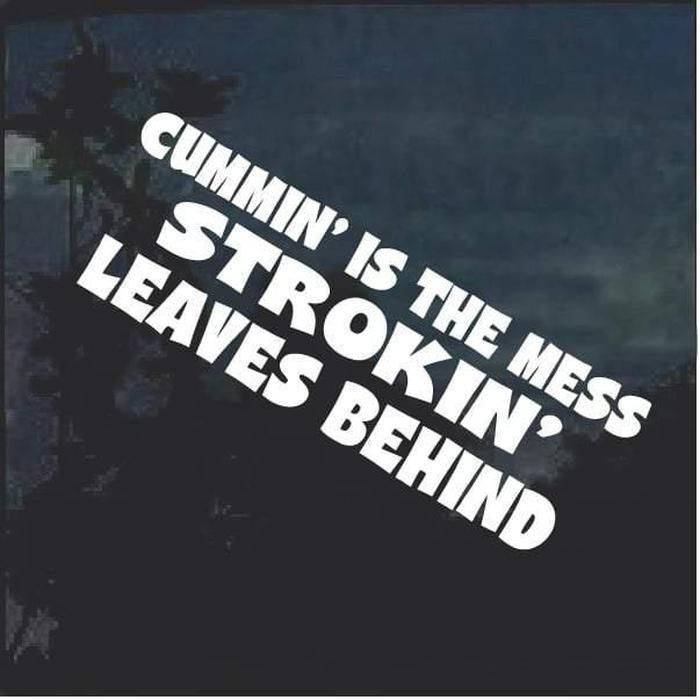 Cummin Is The Mess Strokin Leaves Behind Window Decal Sticker