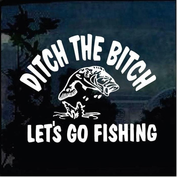Ditch the B Lets go Fishing Fishing Decal Stickers
