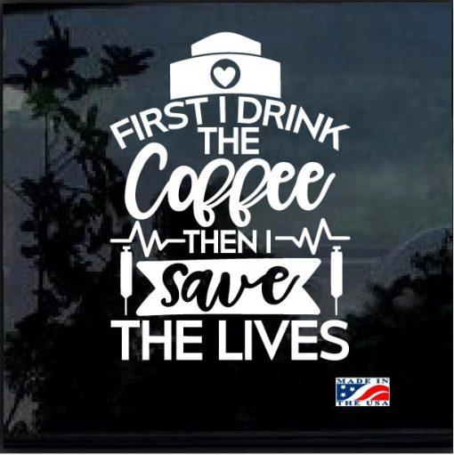 Nurse Decal – Coffee First the Save Lives Nurse Sticker