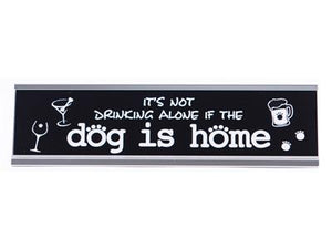 Desk Sign - It's Not Drinking Alone If The Dog Is Home