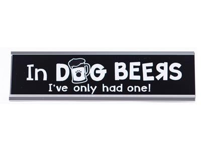 Desk Sign - In Dog Beers I've Only Had One
