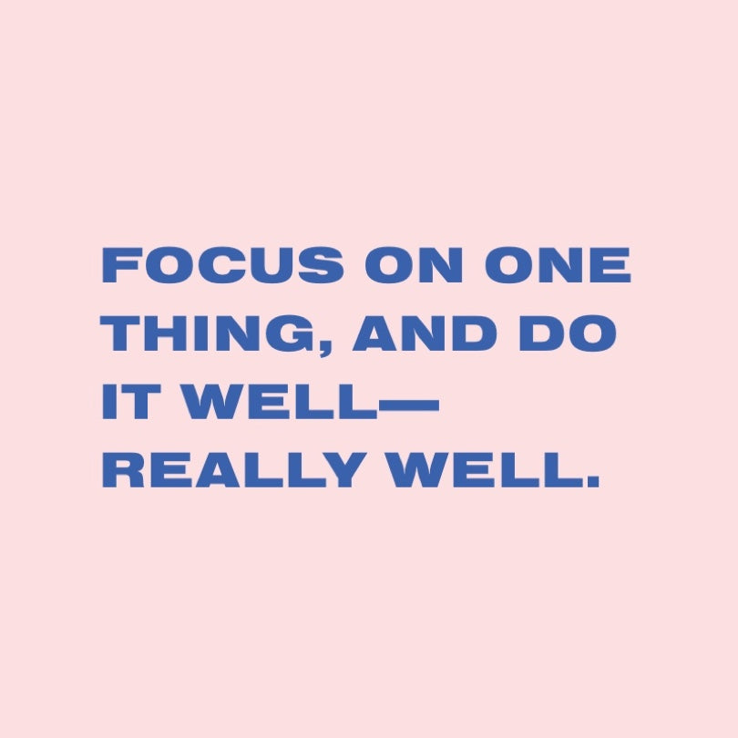 Focus on one thing, and do it well—really well.