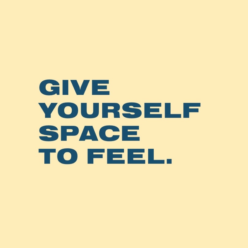 GIVE YOURSELF SPACE TO FEEL.