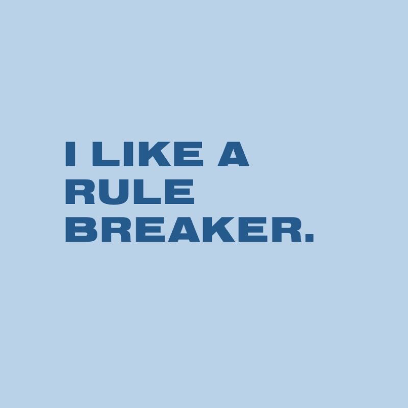 I LIKE A RULE BREAKER.