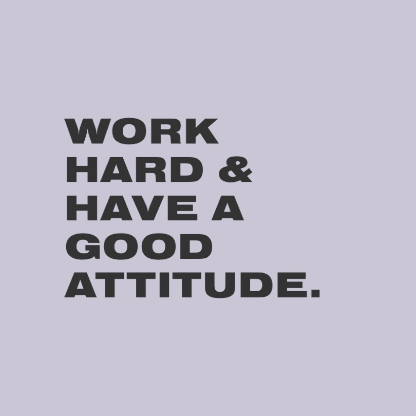 Work Hard & Have a Good Attitude.