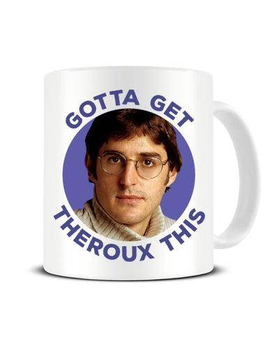 Louis Therous - Gotta Get Therous This Funny Celebrity Ceramic Mug