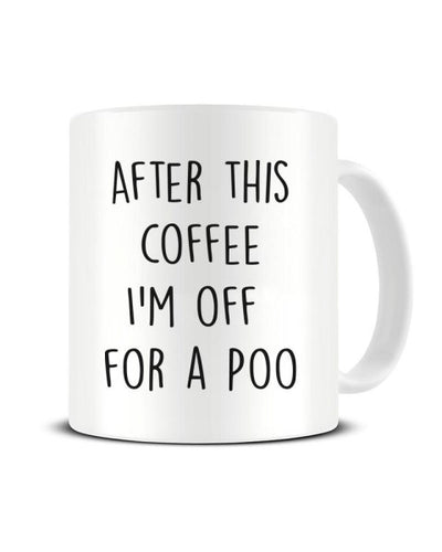 After This Coffee I'm Off For A Poo Ceramic Mug