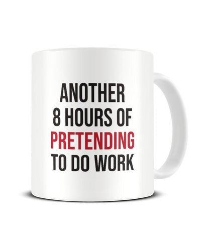 Another 8 Hours Of Pretending To Do Work Office Ceramic Mug