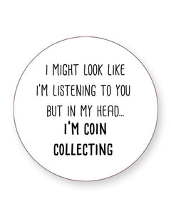I Might Look Like I'm Listening - I'm Coin Collecting - Drinks Coasters