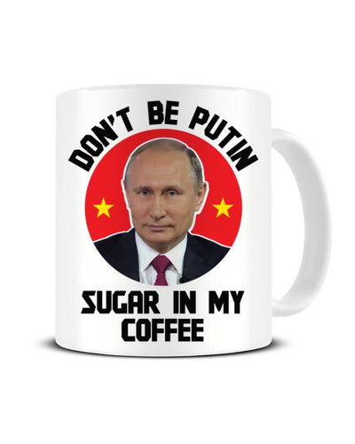 Don't Be Putin Sugar In My Coffee Vladimir Putin Ceramic Mug