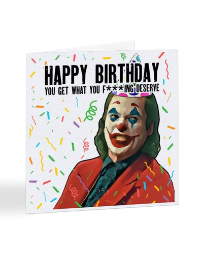 Happy Birthday You Get What You F***ing Deserve - Joker - Joaquin Phoenix - Birthday Greetings Card