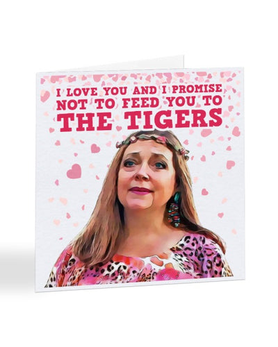 I Promise Not To Feed You To The Tigers - Carole Baskin - Tiger King - Anniversary Greetings Card