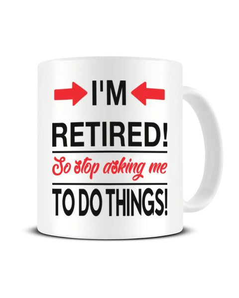 I'm Retired So Stop Asking Me To Do Things - Funny Retirement Ceramic Mug