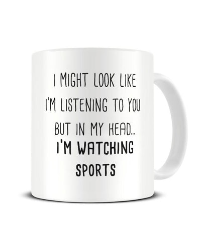 I Might Look Like I'm Listening - Watching Sports Ceramic Mug