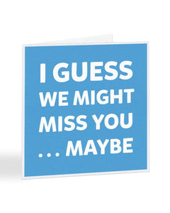 I Guess We Might Miss You Maybe - New Job Greetings Card
