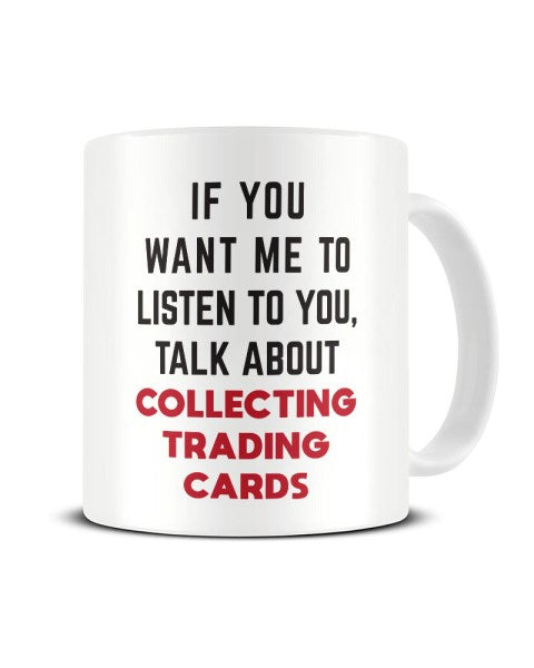 If You Want Me To Listen To You Talk About COLLECTING TRADING CARDS Ceramic Mug