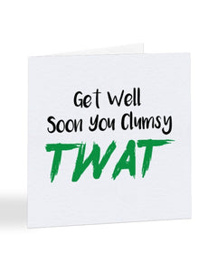 Get Well Soon You Clumsy Twat Greetings Card