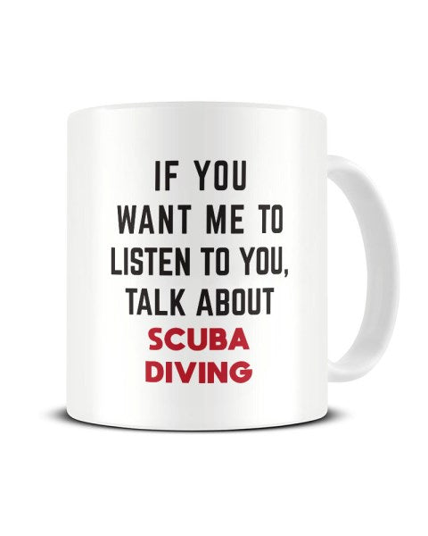 If You Want Me To Listen To You Talk About SCUBA DIVING Funny Ceramic