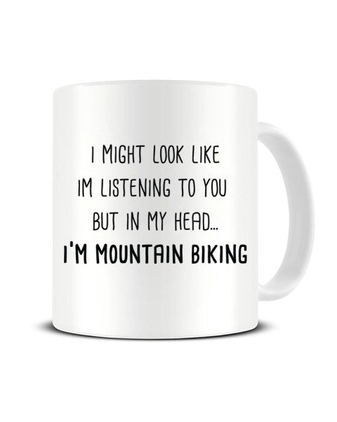 I Might Look Like I'm Listening - I'm Mountain Biking Ceramic Mug