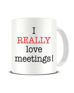 I Really Love Meetings - Funny Office Sarcasm Ceramic Mug