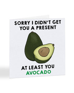 Sorry I Didn't Get You A Present At Least You Avacado - Sorry Greetings Card